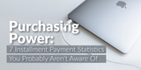 Purchasing Power: 7 Installment Payment Statistics You Probably Aren't Aware Of