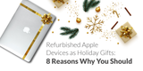 Refurbished Apple Devices as Holiday Gifts: 8 Reasons Why You Should