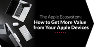 The Apple Ecosystem: How to Get More Value from Your Apple Devices
