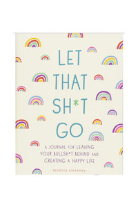 Let That Sh*t Go: A Journal for Leaving Your Bullshit Behind & Creating a Happy Life