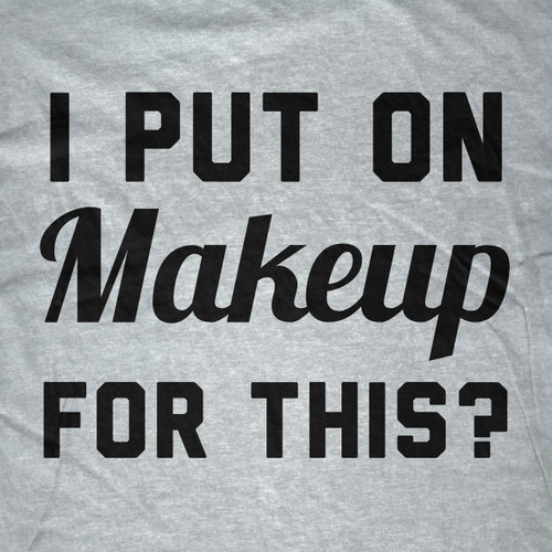 I Put On Makeup For This? T-Shirt