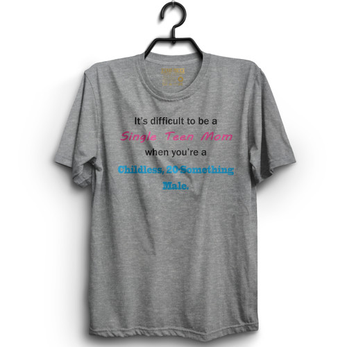 It's Difficult to be a Single Teen Mom When You're a Childless, 20-Something Male T-Shirt