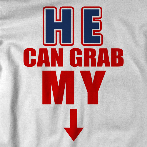 He can grab my... T-Shirt
