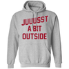 Juuussst a Bit Outside Pullover Hoodie by ThirtyFive55 at SportsWorldChicago