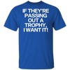 If They're Passing Out a Trophy, I Want It! T-Shirt