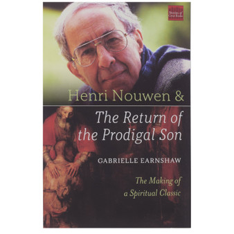 Henri Nouwen and The Return of the Prodigal Son (author Gabbrielle Earnshaw)