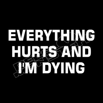 Eeverything Hurts and I'm Dying Funny Decal Sticker