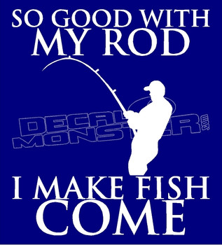 So Good With my Rod I make fish Come Decal Sticker