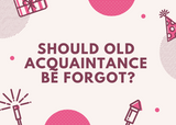 Should Old Acquaintance Be Forgot...?