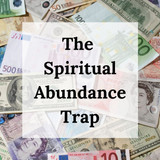 The Spiritual Abundance Trap - and how to avoid it!