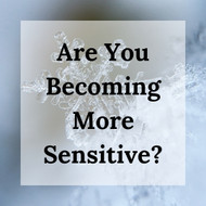 Are You Becoming More Sensitive?