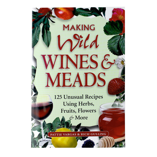 Making Wild Wines & Meads 125 Unusual Recipes Using Herbs, Fruits, Flowers & More