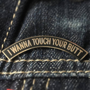 """    I WANNA TOUCH YOUR BUTT"" ENAMEL PIN"