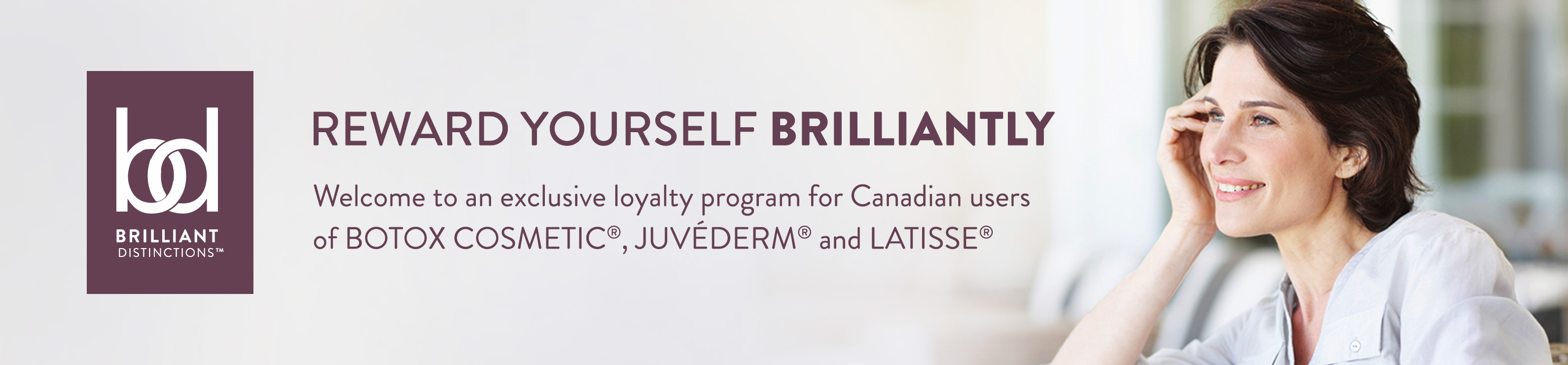 Welcome to an exclusive loyalty program for Canadian users of BOTOX COSMETIC®, JUVÉDERM® and LATISSE®.