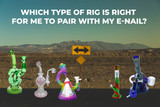 Which Type of Rig is Right for Me to Pair with My E-Nail?
