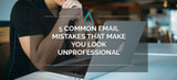 5 Common Email Mistakes That Make You Look Unprofessional