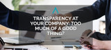 Transparency at Your Company: Too Much of a Good Thing?