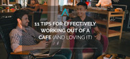 11 Tips for Effectively Working Out of a Cafe (And Loving it)
