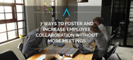7 Ways to Foster and Increase Employee Collaboration Without More Meetings