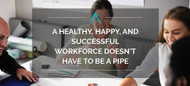 A Healthy, Happy, and Successful Workforce Doesn't Have to be a Pipe Dream