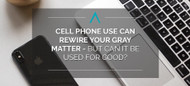 Cell Phone Use Can Rewire Your Gray Matter - But Can It Be Used for Good?