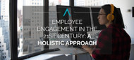 Employee Engagement in the 21st Century: A Holistic Approach
