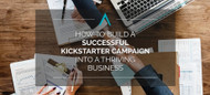 How to Build a Successful Kickstarter Campaign into a Thriving Business