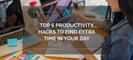 Top 6 Productivity Hacks to Find Extra Time In Your Day