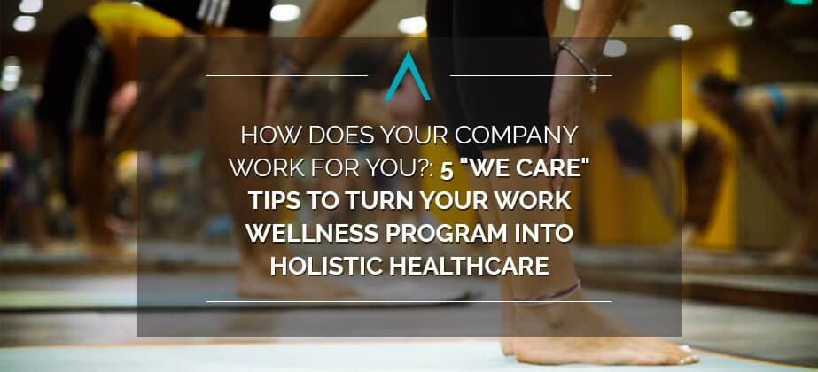 "How Does Your Company Work for You?: 5 ""We Care"" Tips to Turn Your Work Wellness Program into Holistic Healthcare"
