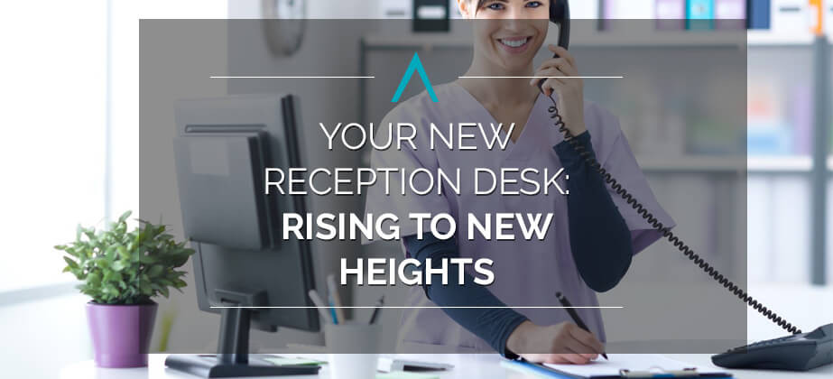 Your New Reception Desk: Rising to New Heights