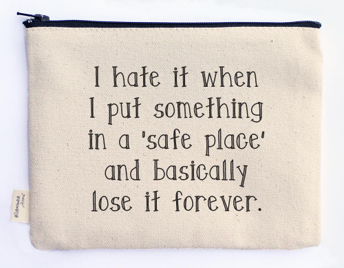 I hate it when I put something in a 'safe place' and basically lose it forever (zipper pouch)