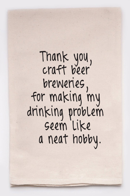 Thank you, craft beer breweries, for making my drinking problem seem like a neat hobby.  (kitchen towel)