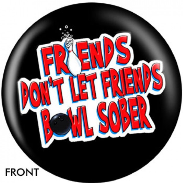 OTBB Friends Don't Let Friends Bowl Sober Bowling Ball  front