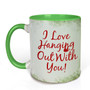 I Love Hanging Out with You Mug