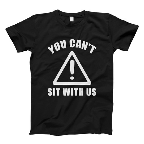 You Cant Sit With Us Inspired Men T Shirt