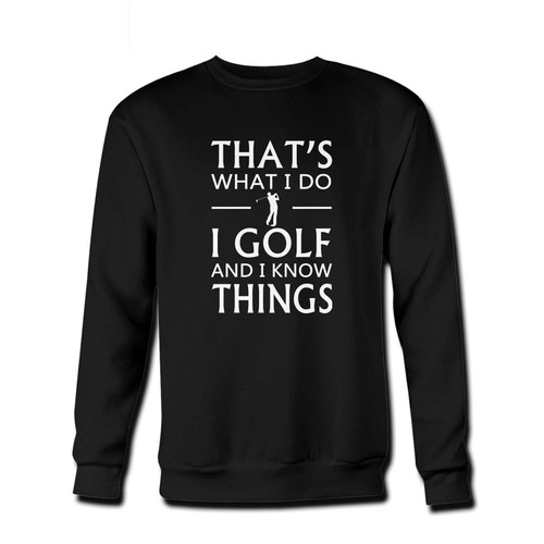 Your That's What I Do I Golf And I Know Things Fresh Best Crewneck Sweatshirt just got an update. This super comfortable and lighter weight crewneck will become your favorite go-to sweatshirt. The cozy spandex cuffs and waistband make this pill-resistant sweatshirt a fan favorite.And your group will look and feel their best in this premium ringspun cotton crew.