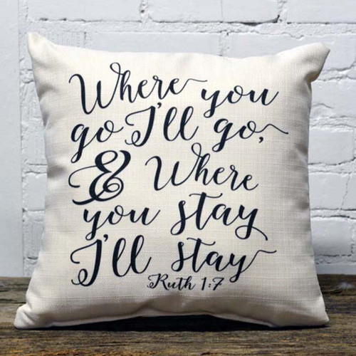"""Where You Go I Will Go pillow, the Little Birdie, from the Bible, Ruth 1:7, But Ruth replied, """"Don't urge me to leave you or to turn back from you. Where you go I will go, and where you stay I will stay. Your people will be my people and your God my God"""