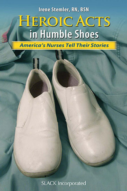 Heroic Acts in Humble Shoes: America's Nurses Tell Their Stories