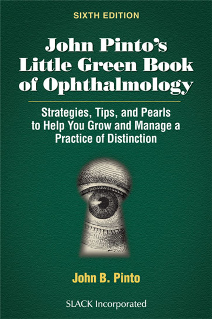 John Pinto's Little Green Book of Ophthalmology: Strategies, Tips and Pearls to Help You Grow and Manage a Practice of Distinction, Sixth Edition