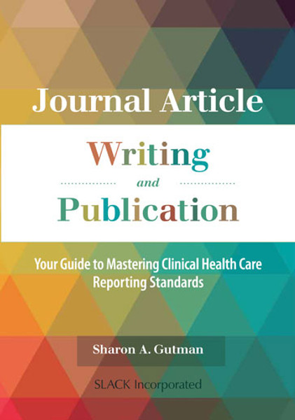 Journal Article Writing and Publication: Your Guide to Mastering Clinical Health Care Reporting Standards