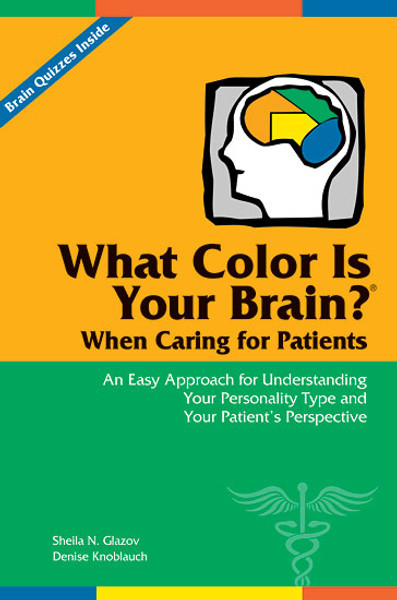What Color Is Your Brain? When Caring for Patients: An Easy Approach for Understanding Your Personality Type and Your Patient's Perspective