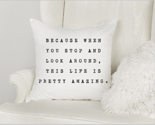 Because When You Stop And Look  Around, This Life Is Pretty Amazing Pillow