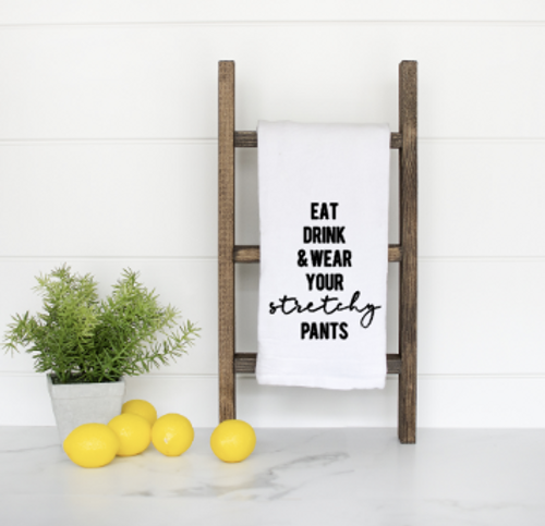 Eat, drink and wear your stretchy pants flour sack towel