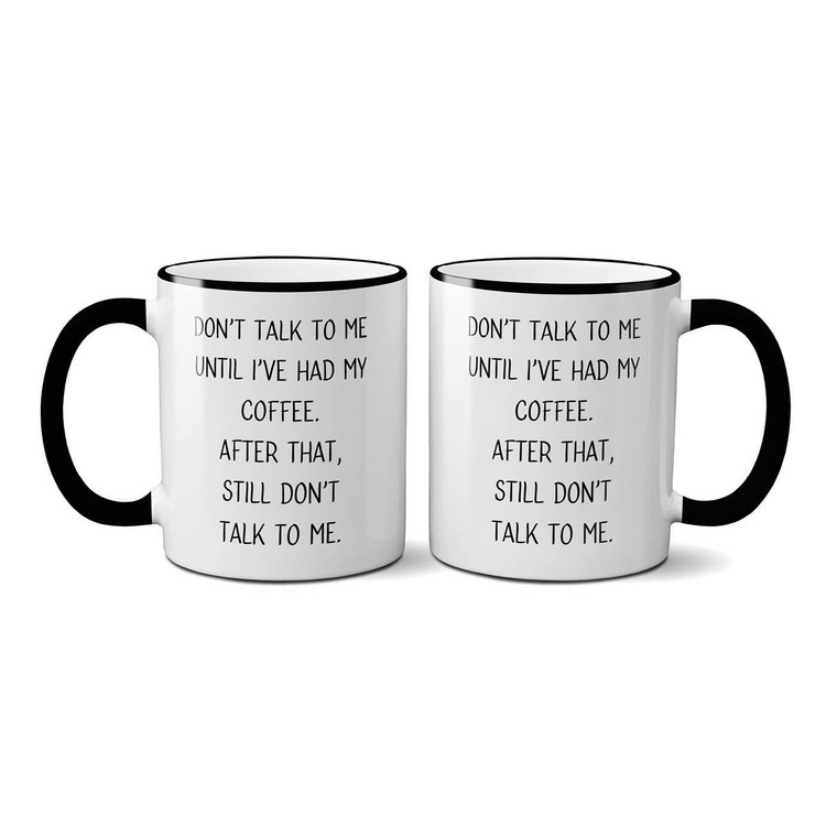 DON'T TALK TO ME UNTIL I'VE HAD MY COFFEE. AFTER THAT, STILL DON'T TALK TO ME.
