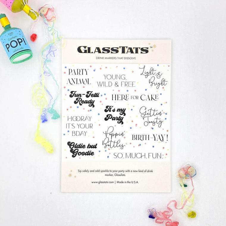 Birthday Glass Tats Celebrate another trip around the sun with a glass of wine, and peace of mind. Our drink markers help keep the party goin' without the worry of mixing up glasses orspreadingcooties. So fill 'er up, toast to another year...andcheers! Use GlassTatswhen you need to know whose glass is whose, or to add flair to your insta posts. Our dissolvable drink markersstick on any glass and dissolve under warm water or in the dishwasher. Ourbirthday party collection includes 12 drink markers: party animal, young, wild & free, light & bright, fun-fetti ready, here for cake, it's my party, gettin' toasty, hooray it's your bday, poppin' bottles, birth-yay!, oldie but goodie and so.much.fun. Made in United States of America