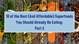 10 of the Best (And Affordable) Superfoods You Should Already Be Eating: Part 2