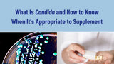 What Is Candida and How to Know When It's Appropriate to Supplement