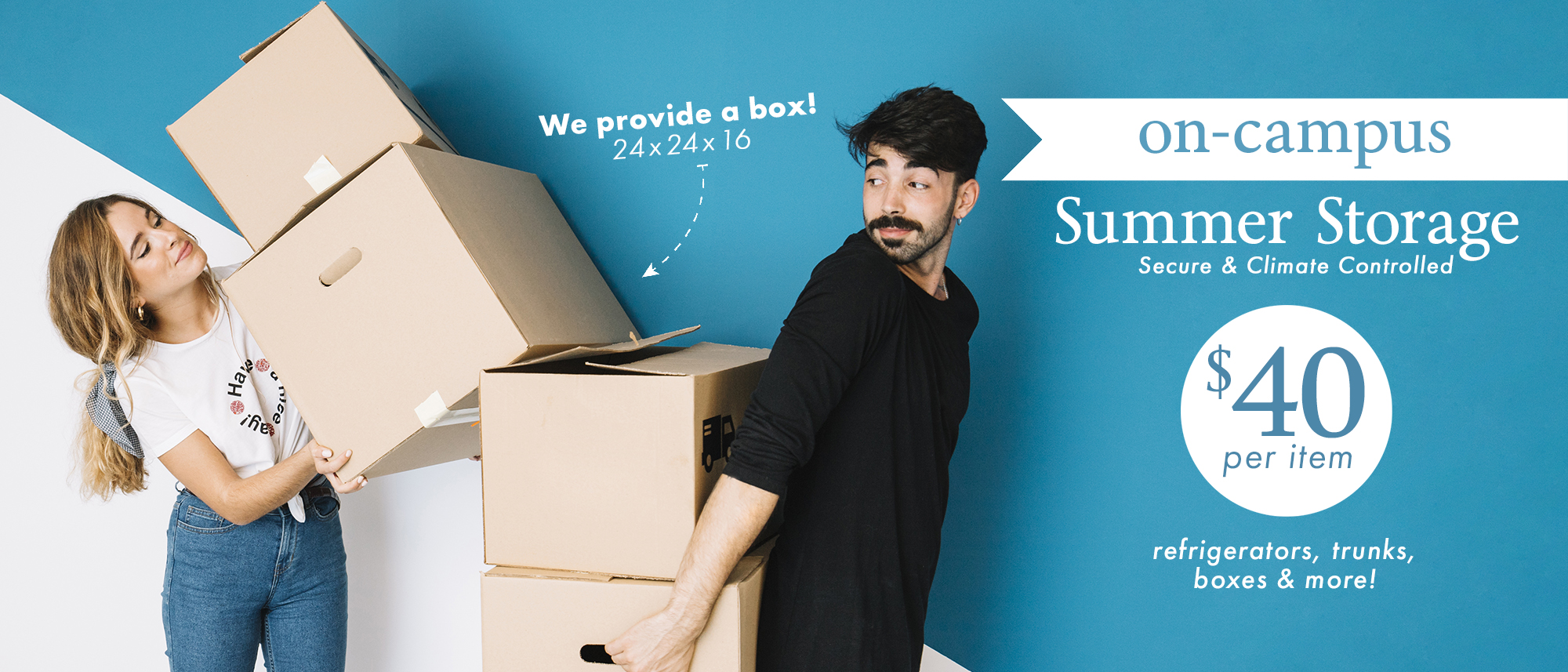 On-Campus Summer Storage. Secure & Climate Controlled. $40 per item. Refrigerators, trunks, boxes & more! We provide a box! 24x24x16.