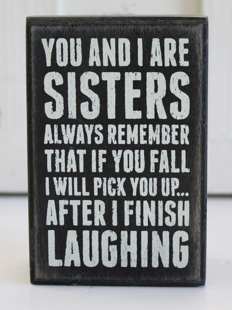 You and I are Sisters - Always Remember that if you Fall, I will Pick you up, after I finish laughing