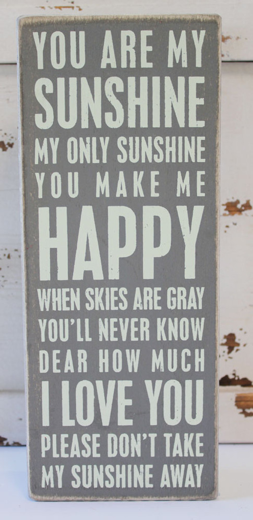 """""""You are my sunshine, my only sunshine, you make me happy when skies are grey, you'll never know dear how much I love you, please don't take my sunshine away!"""""""